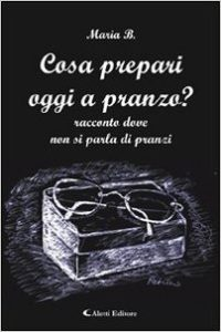 """""""Cosa prepari oggi a pranzo?"""" Di Maria B. (pseudonimo), ed. Aletti, 2008"""