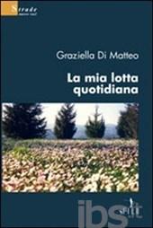 """""""La mia lotta quotidiana"""" di Graziella Di Matteo, ed. EAN, Gruppo Albatros Il Filo - 2008"""