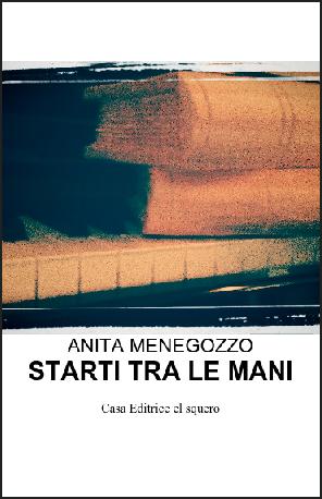 """""""Starti tra le mani"""" di Anita Menegozzo, ed. El Squero, 2015"""